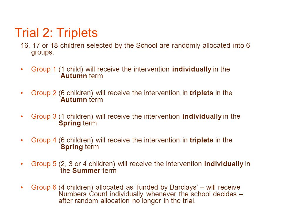 Trial 2: Triplets 16, 17 or 18 children selected by the School are randomly allocated into 6 groups: Group 1 (1 child) will receive the intervention individually in the Autumn term Group 2 (6 children) will receive the intervention in triplets in the Autumn term Group 3 (1 children) will receive the intervention individually in the Spring term Group 4 (6 children) will receive the intervention in triplets in the Spring term Group 5 (2, 3 or 4 children) will receive the intervention individually in the Summer term Group 6 (4 children) allocated as 'funded by Barclays' – will receive Numbers Count individually whenever the school decides – after random allocation no longer in the trial.
