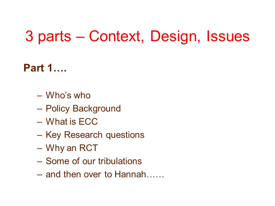 3 parts – Context, Design, Issues Part 1…. –Who's who –Policy Background –What is ECC –Key Research questions –Why an RCT –Some of our tribulations –a