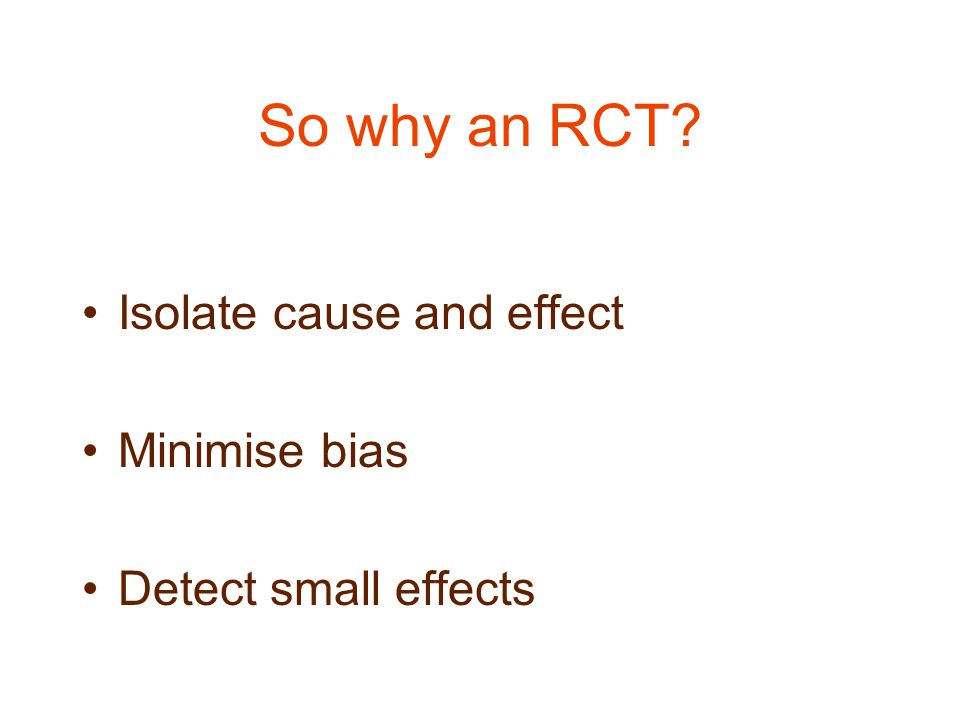 So why an RCT Isolate cause and effect Minimise bias Detect small effects