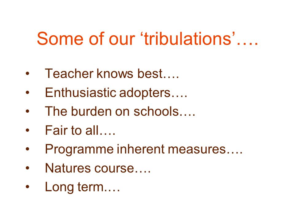 Some of our 'tribulations'…. Teacher knows best…. Enthusiastic adopters…. The burden on schools…. Fair to all…. Programme inherent measures…. Natures