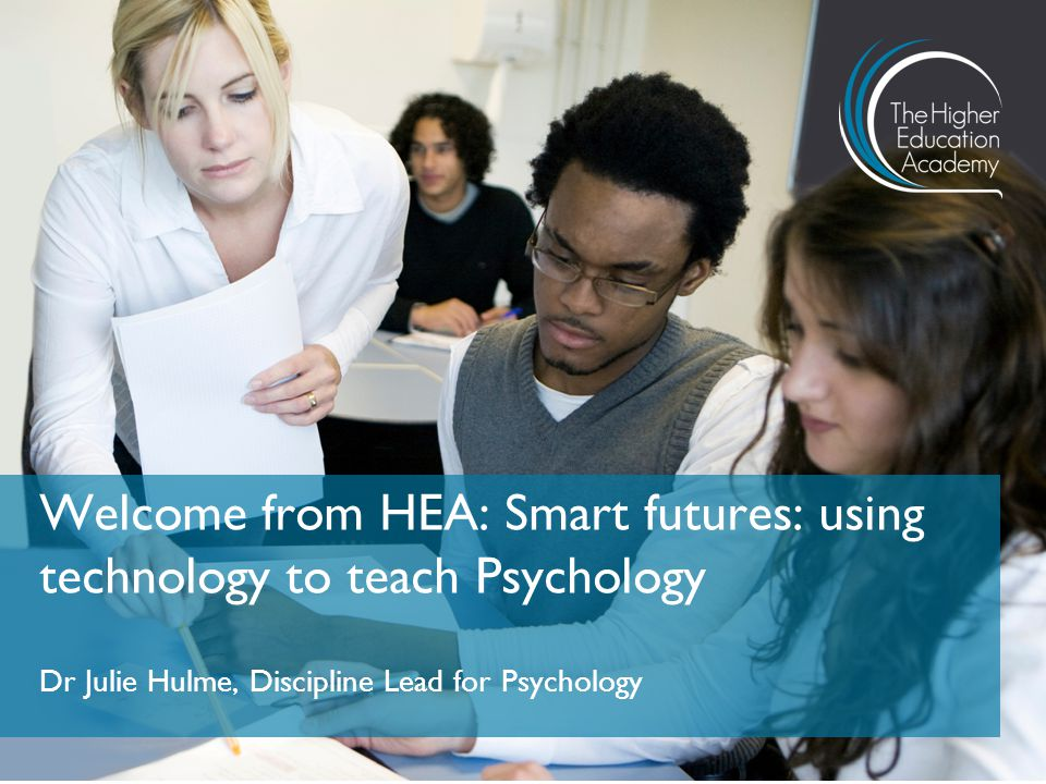 Dr Julie Hulme, Discipline Lead for Psychology Welcome from HEA: Smart futures: using technology to teach Psychology