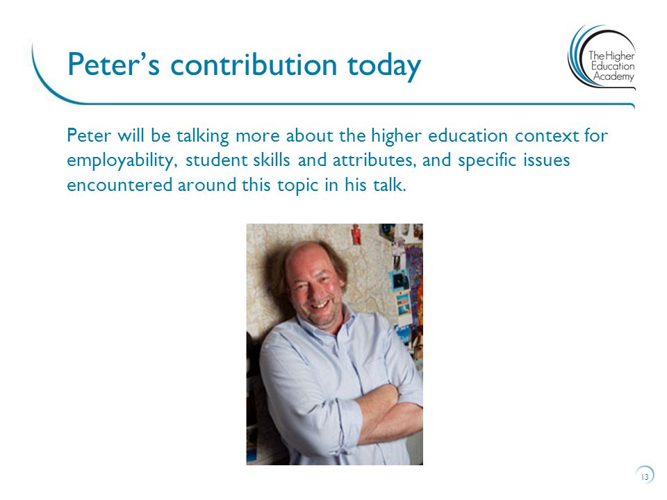 Peter will be talking more about the higher education context for employability, student skills and attributes, and specific issues encountered around
