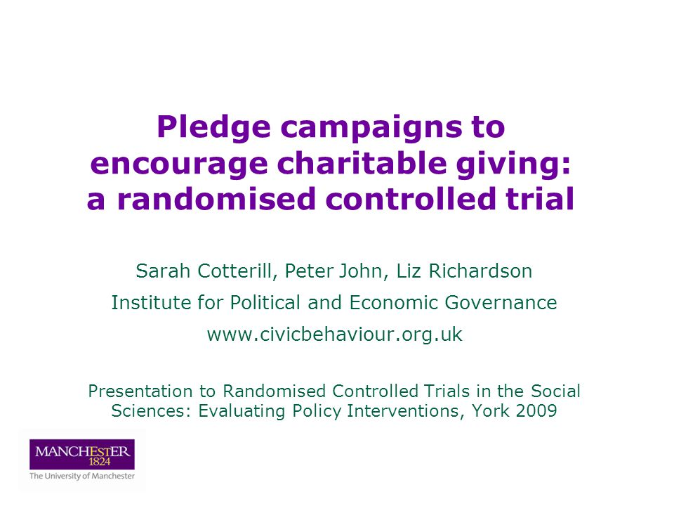 Sarah Cotterill, Peter John, Liz Richardson Institute for Political and Economic Governance   Presentation to Randomised Controlled Trials in the Social Sciences: Evaluating Policy Interventions, York 2009 Pledge campaigns to encourage charitable giving: a randomised controlled trial