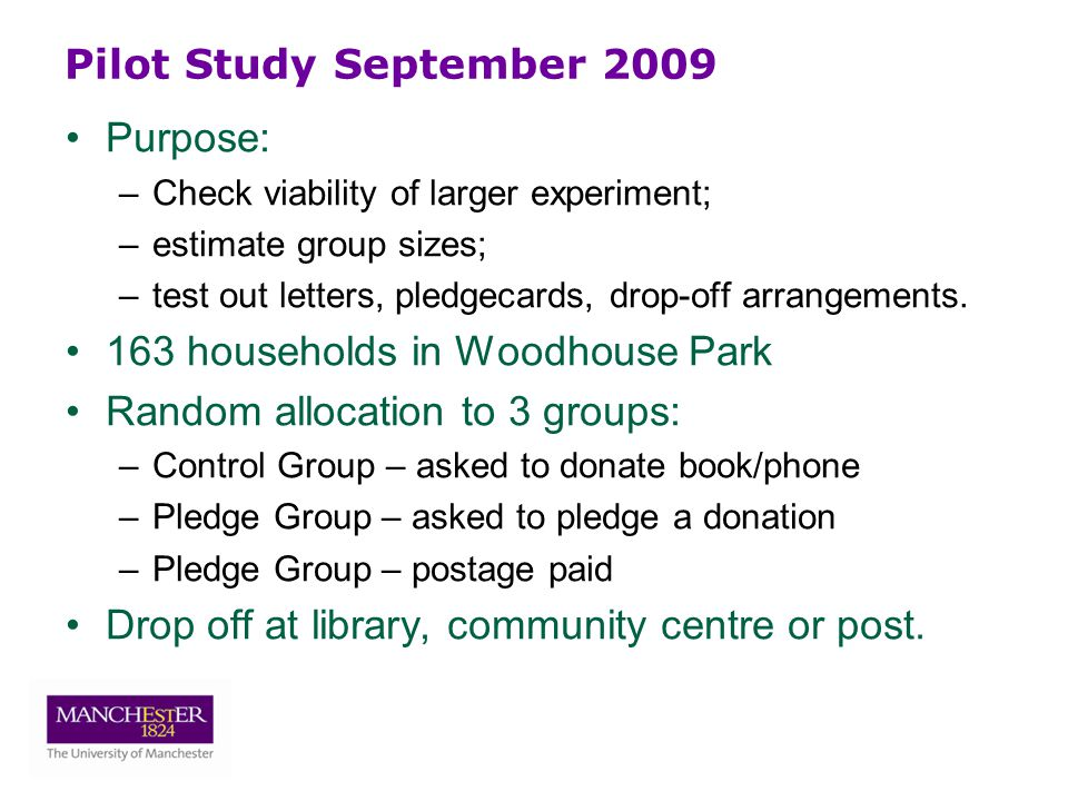 Pilot Study September 2009 Purpose: –Check viability of larger experiment; –estimate group sizes; –test out letters, pledgecards, drop-off arrangements.