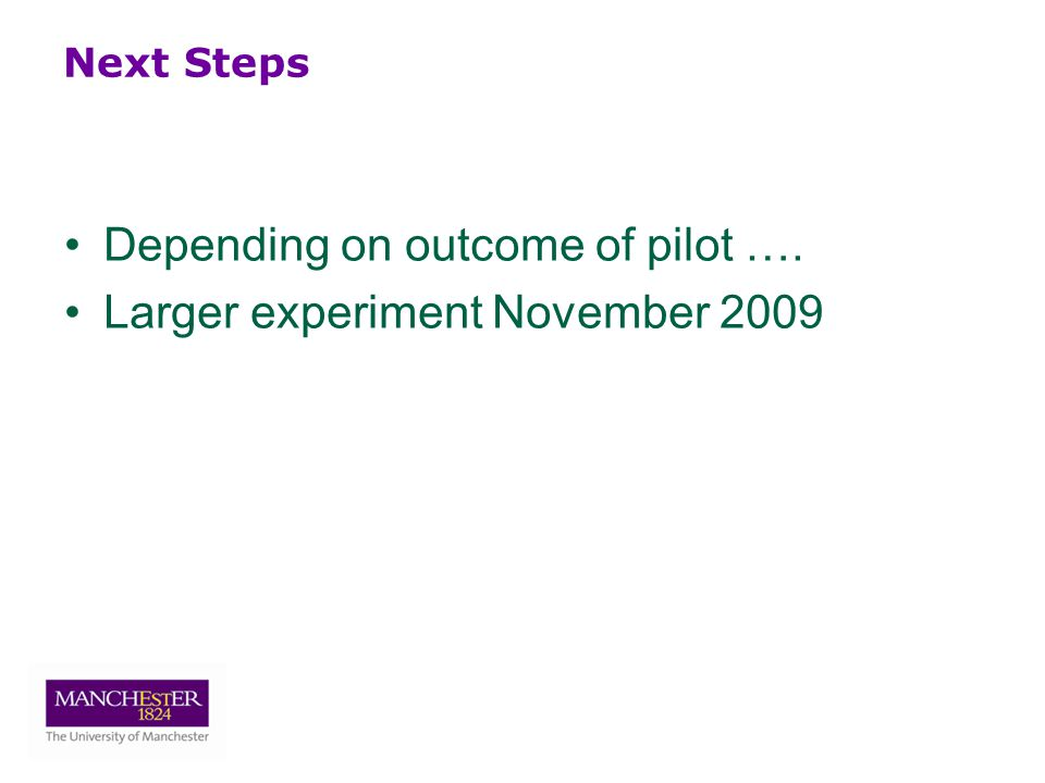 Next Steps Depending on outcome of pilot …. Larger experiment November 2009