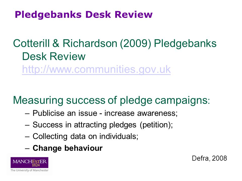 Pledgebanks Desk Review Cotterill & Richardson (2009) Pledgebanks Desk Review     Measuring success of pledge campaigns : –Publicise an issue - increase awareness; –Success in attracting pledges (petition); –Collecting data on individuals; –Change behaviour Defra, 2008