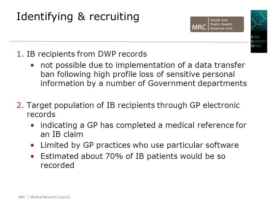 Identifying & recruiting 1.IB recipients from DWP records not possible due to implementation of a data transfer ban following high profile loss of sensitive personal information by a number of Government departments 2.Target population of IB recipients through GP electronic records indicating a GP has completed a medical reference for an IB claim Limited by GP practices who use particular software Estimated about 70% of IB patients would be so recorded