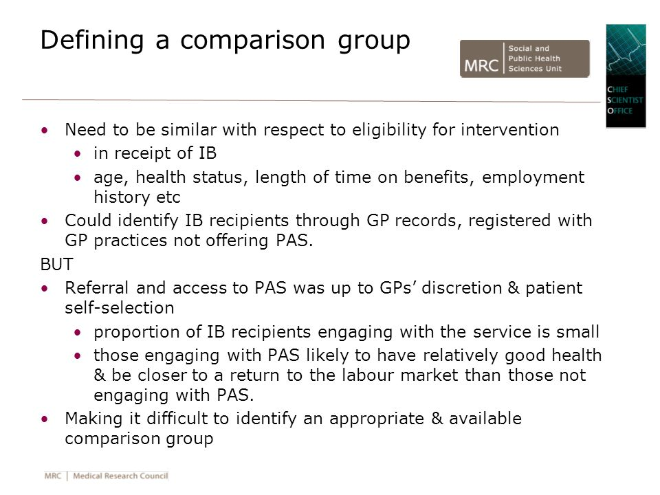Defining a comparison group Need to be similar with respect to eligibility for intervention in receipt of IB age, health status, length of time on benefits, employment history etc Could identify IB recipients through GP records, registered with GP practices not offering PAS.