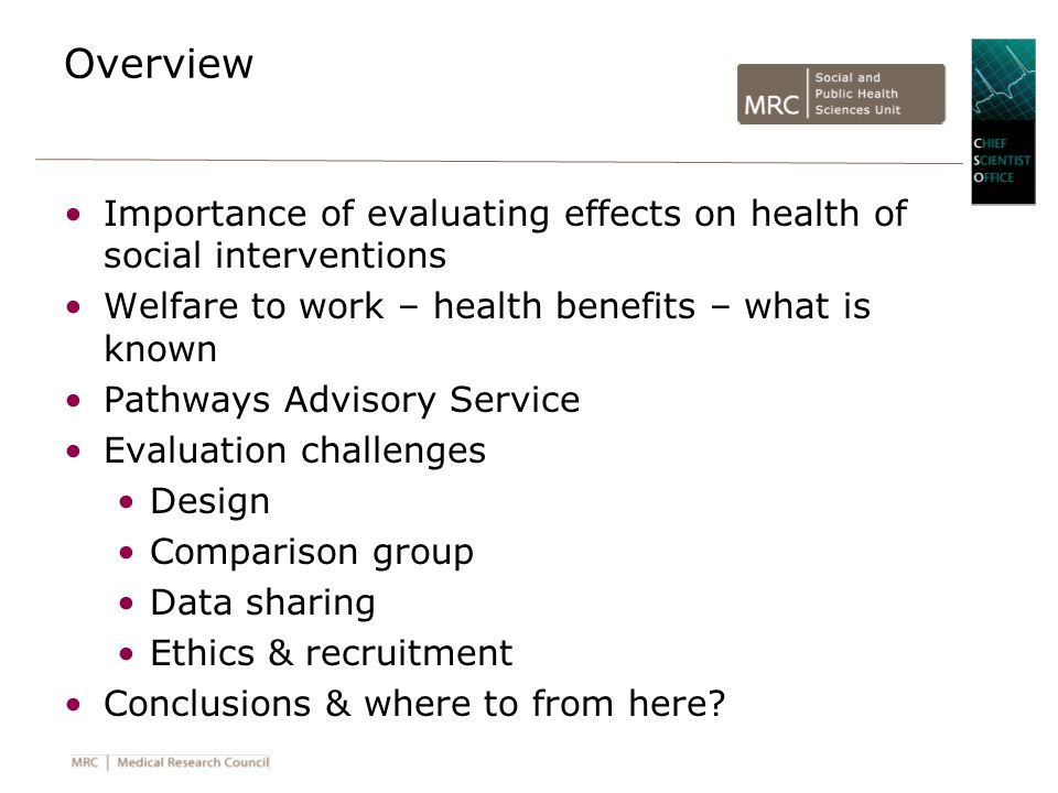 Overview Importance of evaluating effects on health of social interventions Welfare to work – health benefits – what is known Pathways Advisory Service Evaluation challenges Design Comparison group Data sharing Ethics & recruitment Conclusions & where to from here?