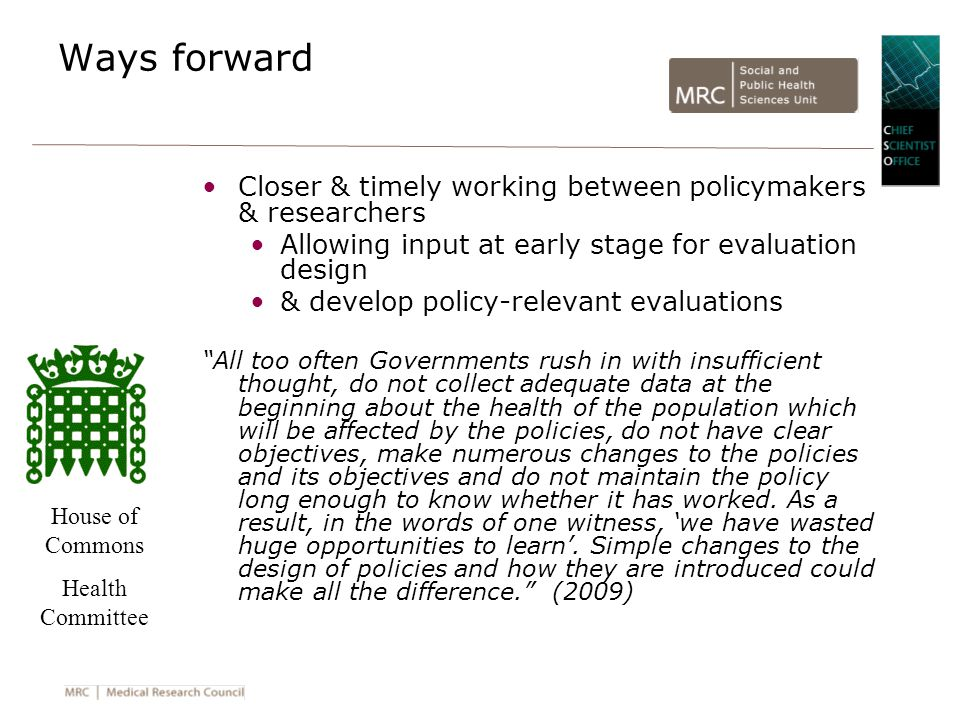 Ways forward Closer & timely working between policymakers & researchers Allowing input at early stage for evaluation design & develop policy-relevant evaluations All too often Governments rush in with insufficient thought, do not collect adequate data at the beginning about the health of the population which will be affected by the policies, do not have clear objectives, make numerous changes to the policies and its objectives and do not maintain the policy long enough to know whether it has worked.