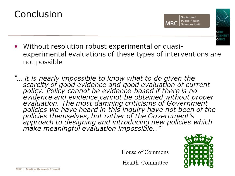 Conclusion Without resolution robust experimental or quasi- experimental evaluations of these types of interventions are not possible … it is nearly impossible to know what to do given the scarcity of good evidence and good evaluation of current policy.