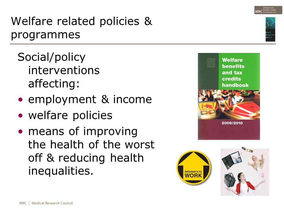Welfare related policies & programmes Social/policy interventions affecting: employment & income welfare policies means of improving the health of the worst off & reducing health inequalities.