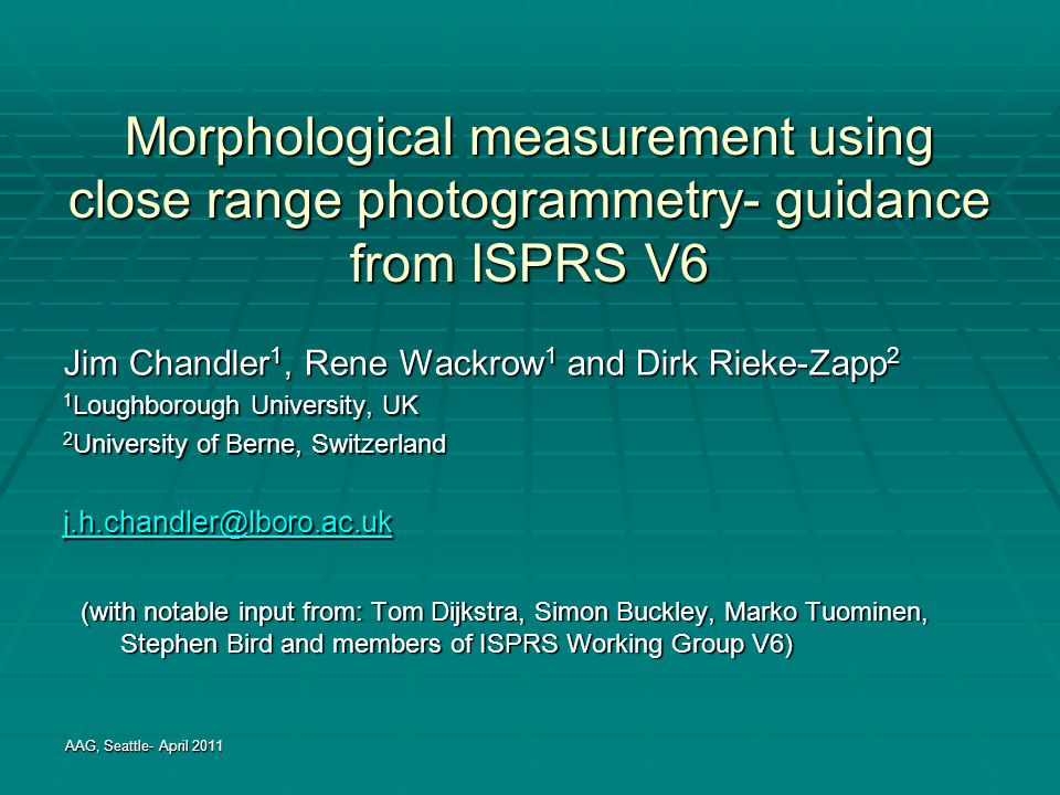 Morphological measurement using close range photogrammetry- guidance from ISPRS V6 Jim Chandler 1, Rene Wackrow 1 and Dirk Rieke-Zapp 2 1 Loughborough University, UK 2 University of Berne, Switzerland j.h.chandler@lboro.ac.uk AAG, Seattle- April 2011 (with notable input from: Tom Dijkstra, Simon Buckley, Marko Tuominen, Stephen Bird and members of ISPRS Working Group V6)