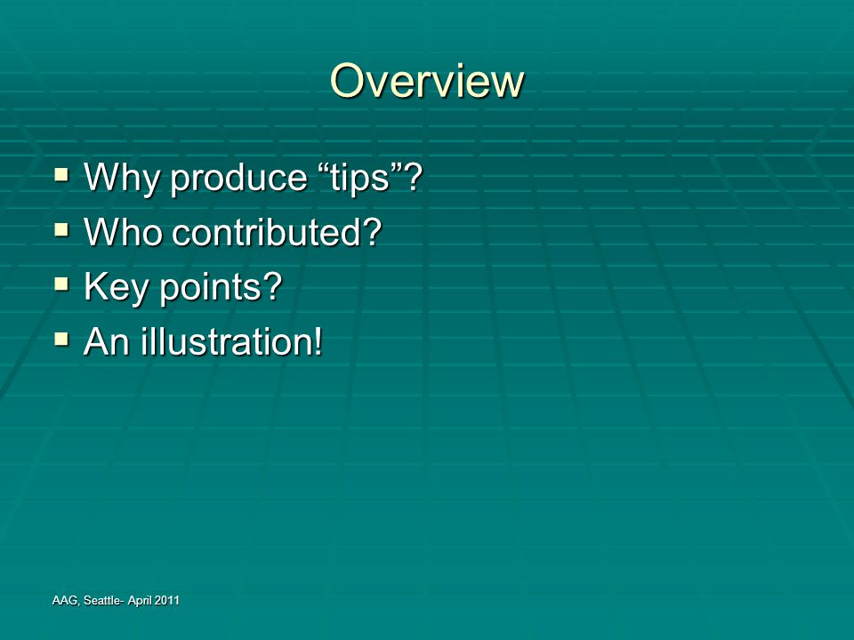 "Overview  Why produce ""tips""?  Who contributed?  Key points?  An illustration! AAG, Seattle- April 2011"