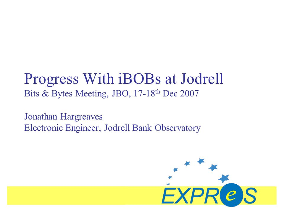Progress With iBOBs at Jodrell Bits & Bytes Meeting, JBO, 17-18 th Dec 2007 Jonathan Hargreaves Electronic Engineer, Jodrell Bank Observatory