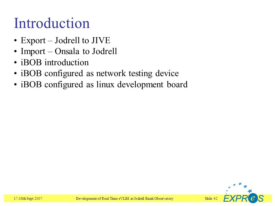 17-18th Sept 2007Development of Real Time eVLBI at Jodrell Bank ObservatorySlide #13 iBOB configured for Linux development RS232JTAG 10/100 Ethernet iBOB Configured to run Linux on one of its PowerPCs PC configured as network file server Interface to Mk Vb VLBI Receiver Local PC Update FPGA firmware over JTAG Local login over RS232 Removed when firmware is stable Memory Expansion 2MB RAM Mini SD Card