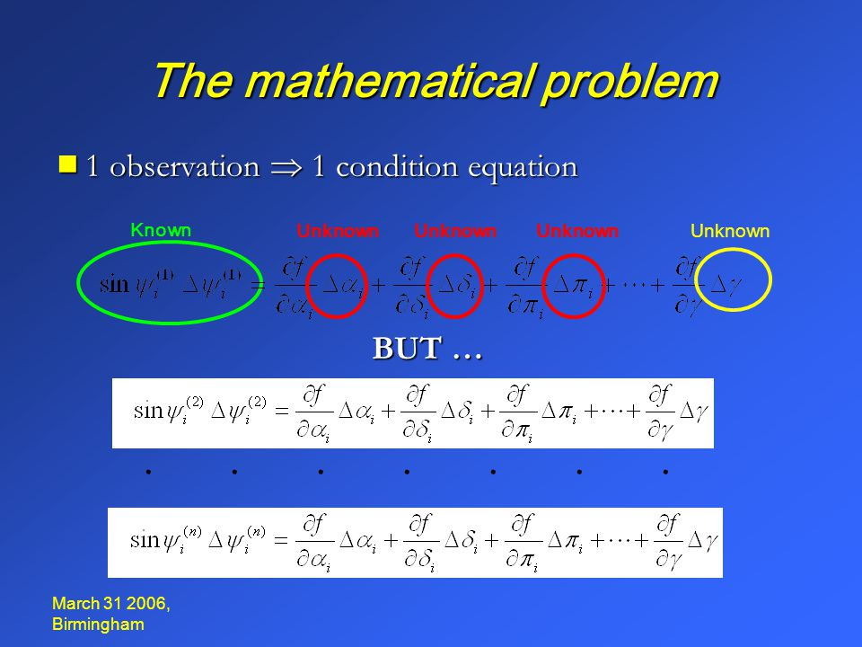March 31 2006, Birmingham The mathematical problem  1 observation  1 condition equation · · b=Ax Over-determined system of equations to be solved with least- squares method A T b=A T Ax