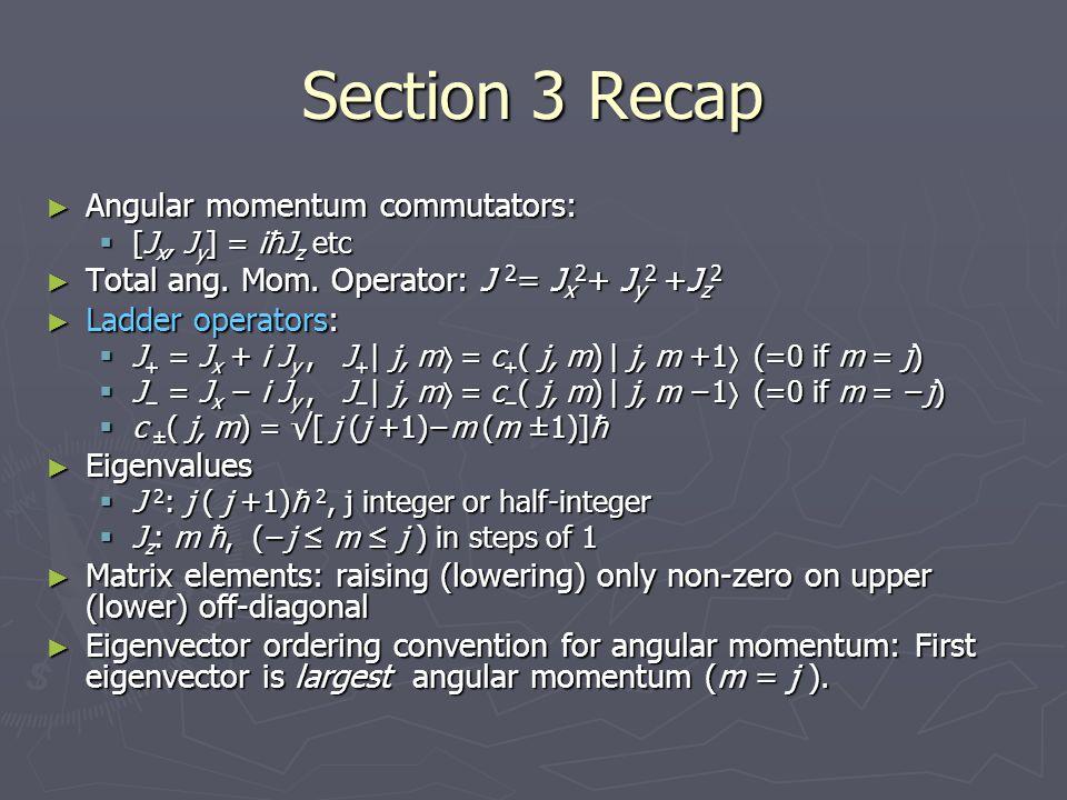 Section 3 Recap ► Angular momentum commutators:  [J x, J y ] = iħJ z etc ► Total ang. Mom. Operator: J 2 = J x 2 + J y 2 +J z 2 ► Ladder operators: 