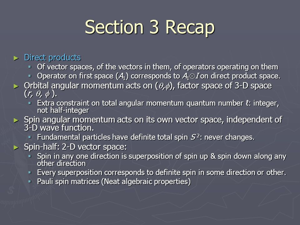 Section 3 Recap ► Direct products  Of vector spaces, of the vectors in them, of operators operating on them  Operator on first space (A 1 ) correspo