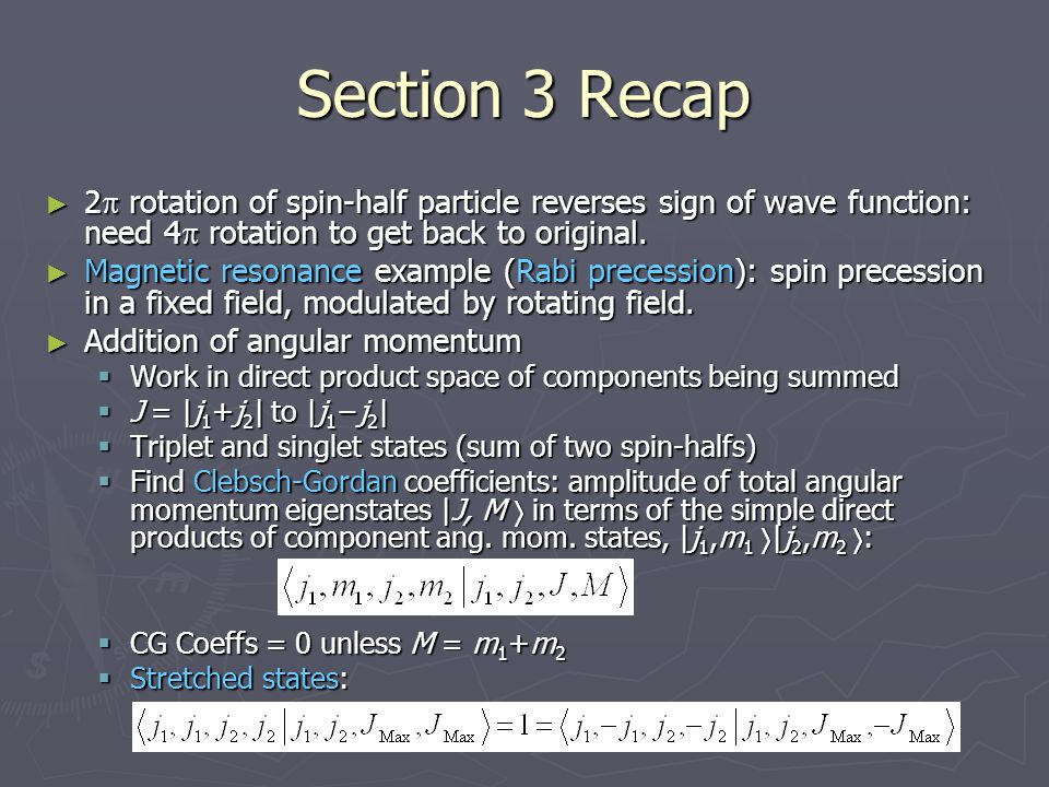 Section 3 Recap ► 2  rotation of spin-half particle reverses sign of wave function: need 4  rotation to get back to original. ► Magnetic resonance e