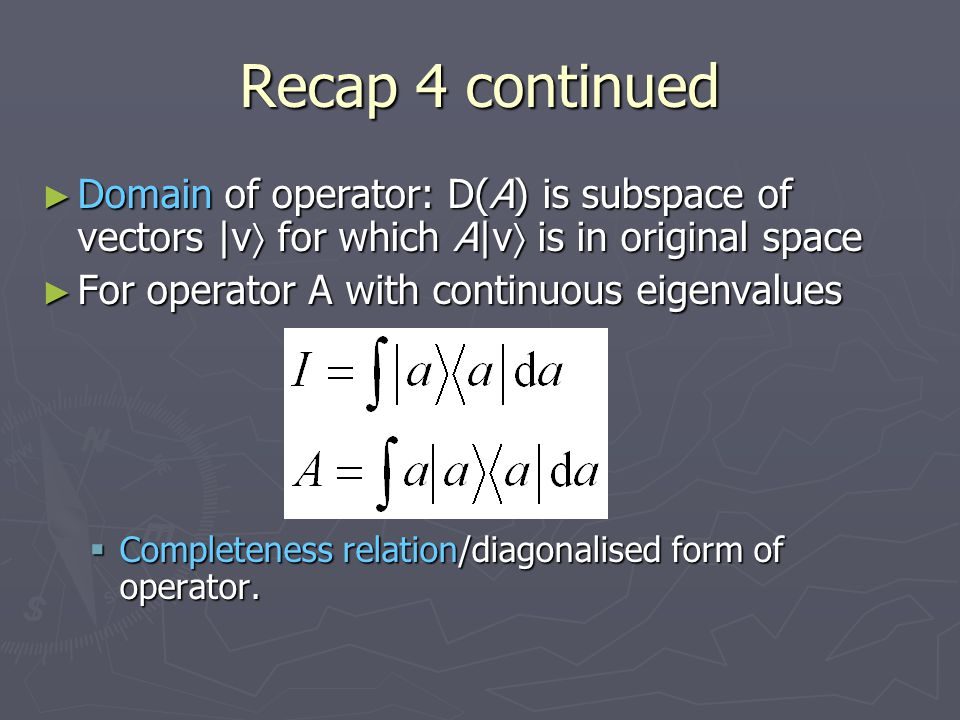 Recap 4 continued ► Domain of operator: D(A) is subspace of vectors |v  for which A|v  is in original space ► For operator A with continuous eigenva