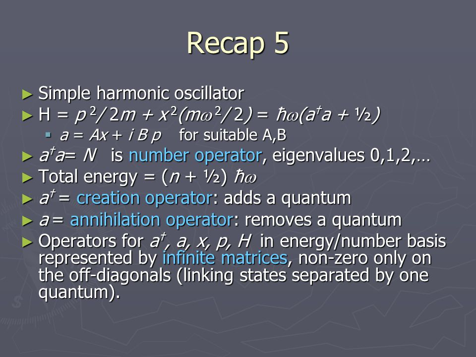 Recap 5 ► Simple harmonic oscillator ► H = p 2 / 2m + x 2 (m  2 / 2) = ħ  (a † a + ½)  a = Ax + i B p for suitable A,B ► a † a= N is number operato