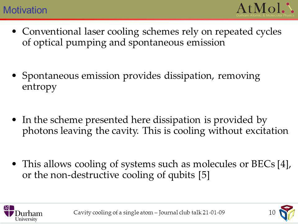 Cavity cooling of a single atom – Journal club talk 21-01-09 Motivation Conventional laser cooling schemes rely on repeated cycles of optical pumping and spontaneous emission Spontaneous emission provides dissipation, removing entropy In the scheme presented here dissipation is provided by photons leaving the cavity.