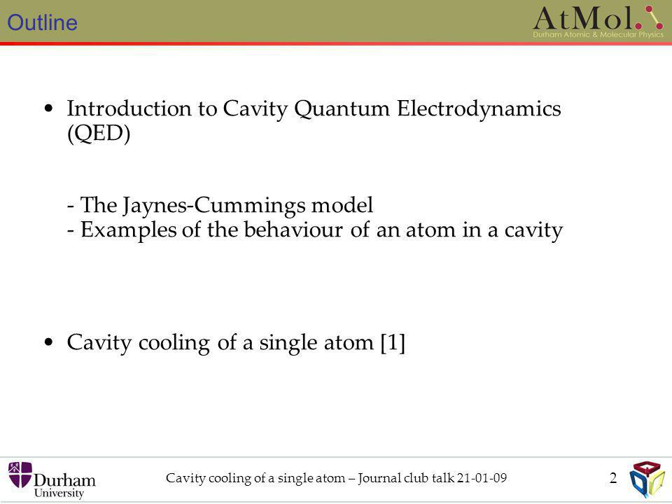 Outline Cavity cooling of a single atom – Journal club talk 21-01-09 Introduction to Cavity Quantum Electrodynamics (QED) - The Jaynes-Cummings model - Examples of the behaviour of an atom in a cavity Cavity cooling of a single atom [1] 2