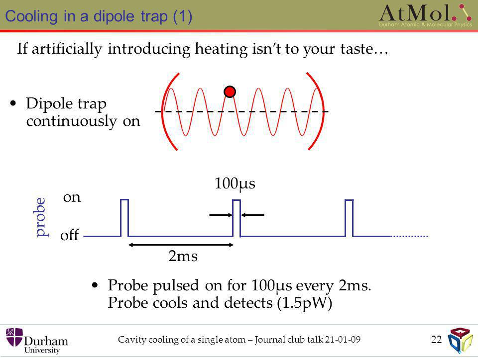 Cavity cooling of a single atom – Journal club talk 21-01-09 Cooling in a dipole trap (1) If artificially introducing heating isn't to your taste… off on probe 2ms 100μs Dipole trap continuously on Probe pulsed on for 100μs every 2ms.