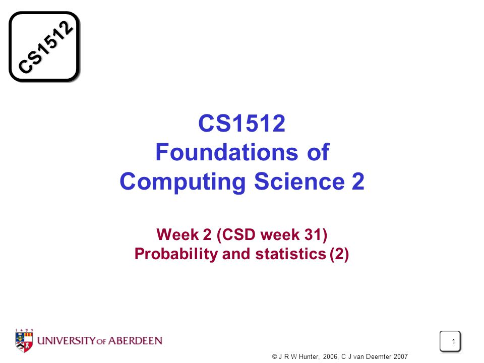 CS1512 1 CS1512 Foundations of Computing Science 2 Week 2 (CSD week 31) Probability and statistics (2) © J R W Hunter, 2006, C J van Deemter 2007