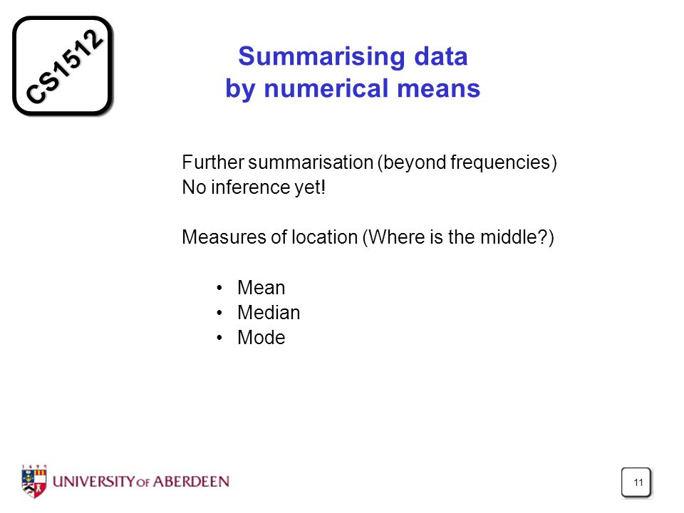 CS1512 11 Summarising data by numerical means Further summarisation (beyond frequencies) No inference yet.