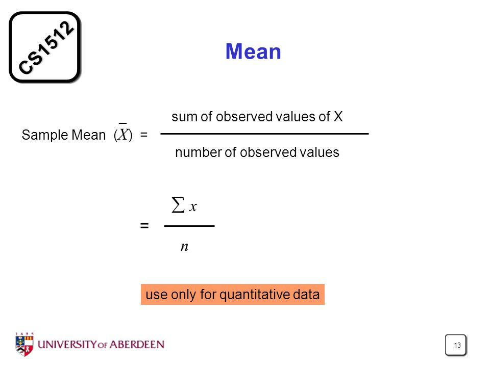 CS Mean _ sum of observed values of X Sample Mean ( X ) = number of observed values  x = n use only for quantitative data