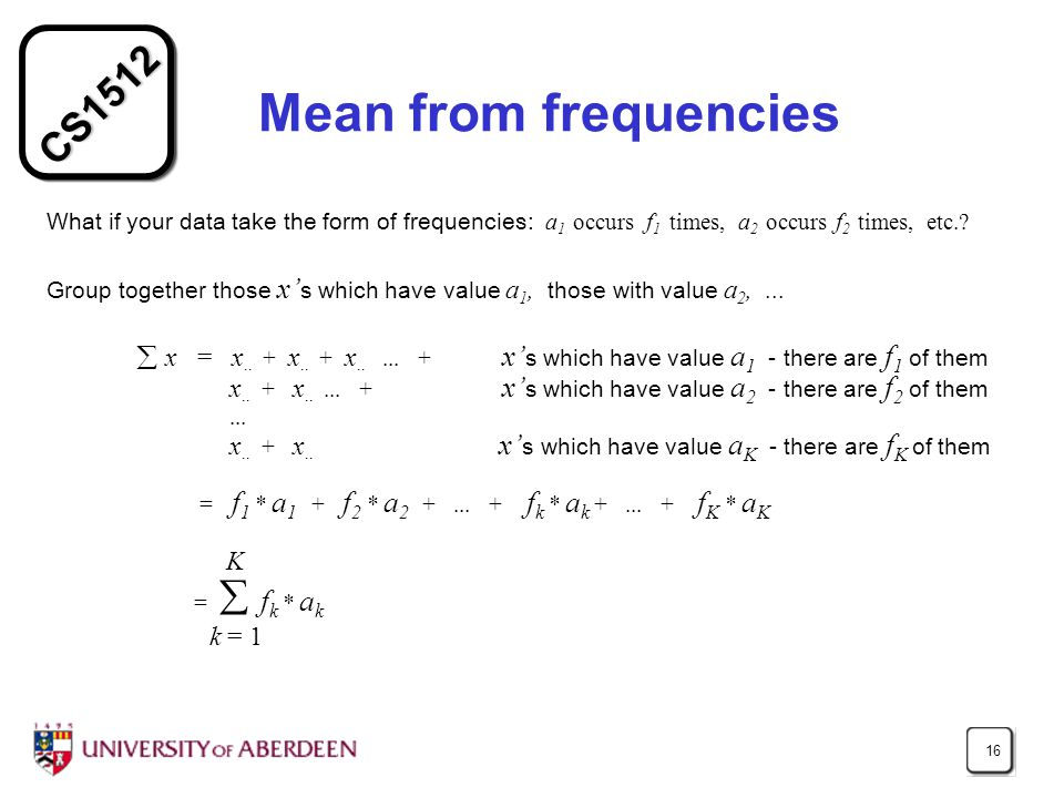 CS1512 16 Mean from frequencies What if your data take the form of frequencies: a 1 occurs f 1 times, a 2 occurs f 2 times, etc..