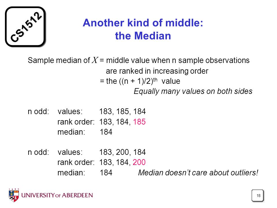 CS1512 18 Another kind of middle: the Median Sample median of X = middle value when n sample observations are ranked in increasing order = the ((n + 1)/2) th value Equally many values on both sides n odd: values: 183, 185, 184 rank order: 183, 184, 185 median: 184 n odd: values: 183, 200, 184 rank order: 183, 184, 200 median: 184 Median doesn't care about outliers!