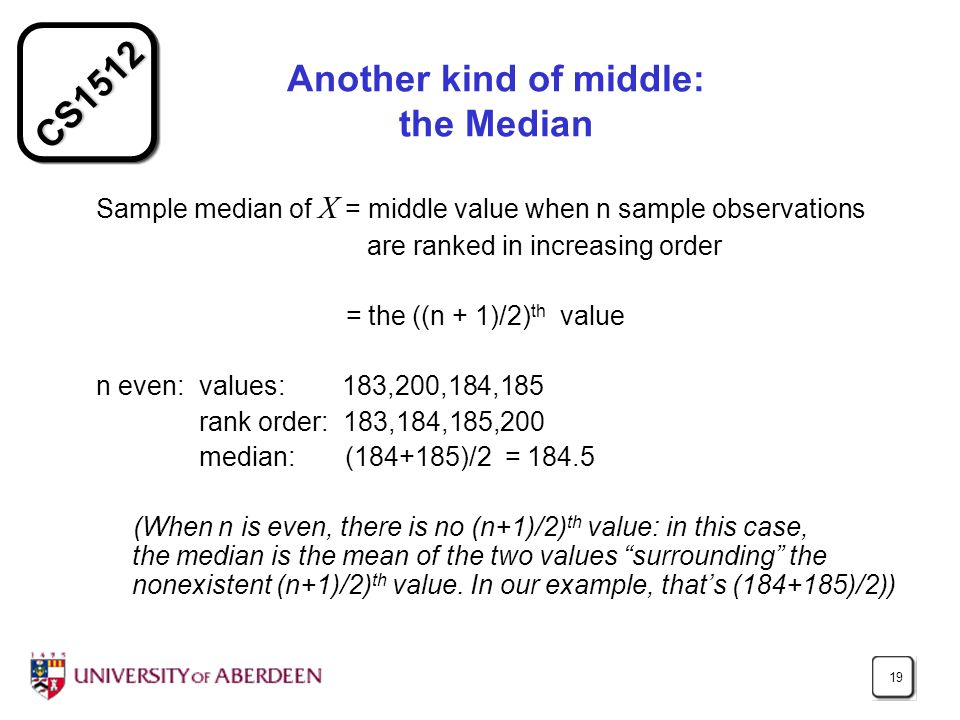 CS1512 19 Another kind of middle: the Median Sample median of X = middle value when n sample observations are ranked in increasing order = the ((n + 1)/2) th value n even: values: 183,200,184,185 rank order: 183,184,185,200 median: (184+185)/2 = 184.5 (When n is even, there is no (n+1)/2) th value: in this case, the median is the mean of the two values surrounding the nonexistent (n+1)/2) th value.