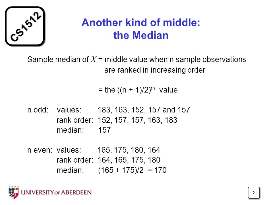 CS1512 21 Another kind of middle: the Median Sample median of X = middle value when n sample observations are ranked in increasing order = the ((n + 1)/2) th value n odd: values: 183, 163, 152, 157 and 157 rank order: 152, 157, 157, 163, 183 median: 157 n even: values: 165, 175, 180, 164 rank order: 164, 165, 175, 180 median: (165 + 175)/2 = 170