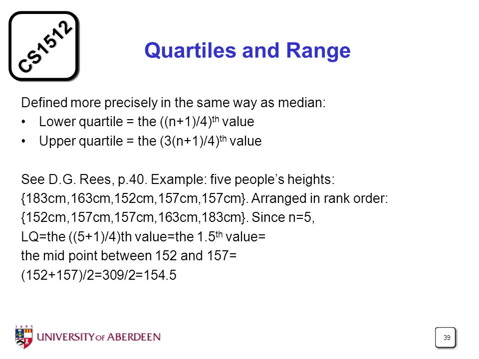 CS1512 39 Quartiles and Range Defined more precisely in the same way as median: Lower quartile = the ((n+1)/4) th value Upper quartile = the (3(n+1)/4) th value See D.G.