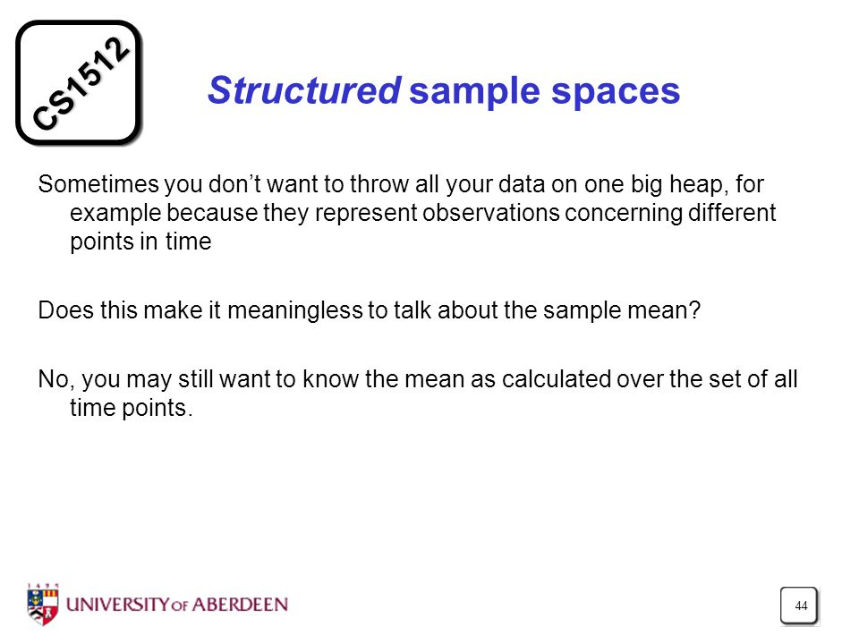 CS Structured sample spaces Sometimes you don't want to throw all your data on one big heap, for example because they represent observations concerning different points in time Does this make it meaningless to talk about the sample mean.