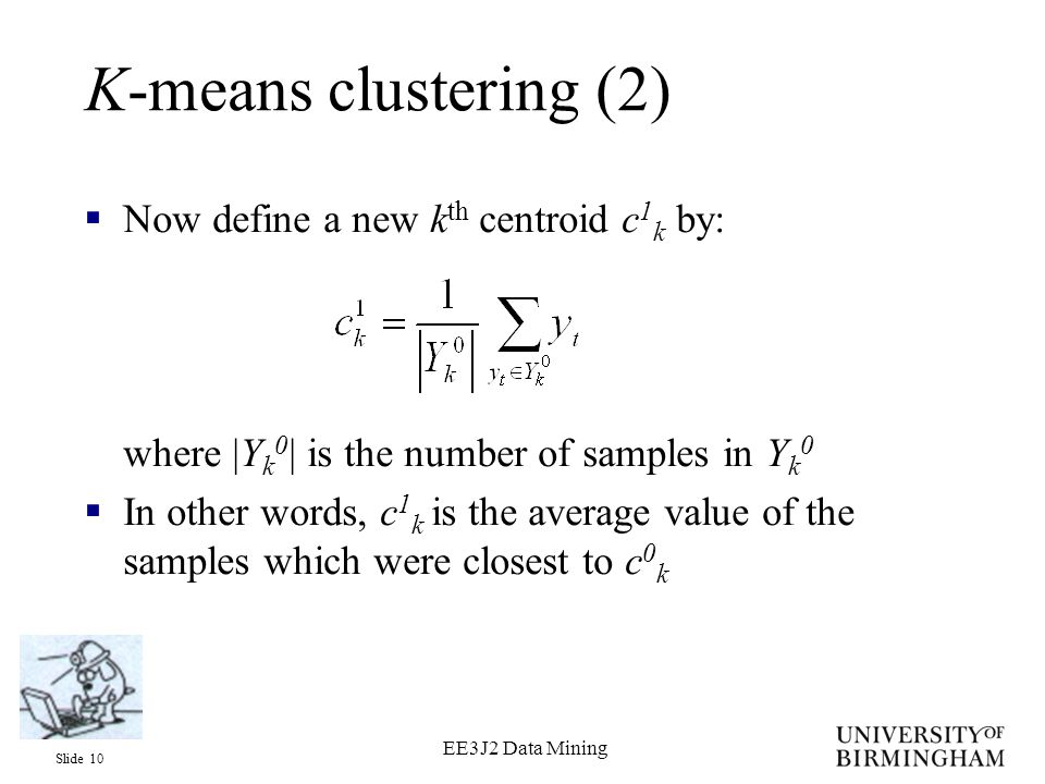 Slide 10 EE3J2 Data Mining K-means clustering (2)  Now define a new k th centroid c 1 k by: where |Y k 0 | is the number of samples in Y k 0  In other words, c 1 k is the average value of the samples which were closest to c 0 k