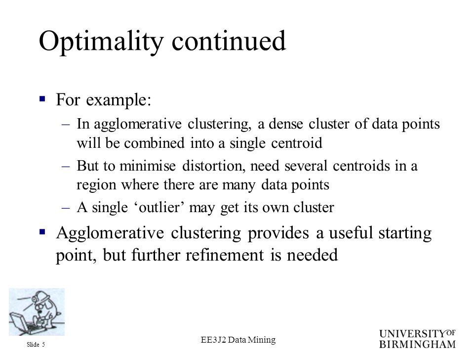 Slide 16 EE3J2 Data Mining C programs on website  agglom.c –Agglomerative clustering –agglom dataFile centFile numCent –Runs agglomerative clustering on the data in dataFile until the number of centroids is numCent.