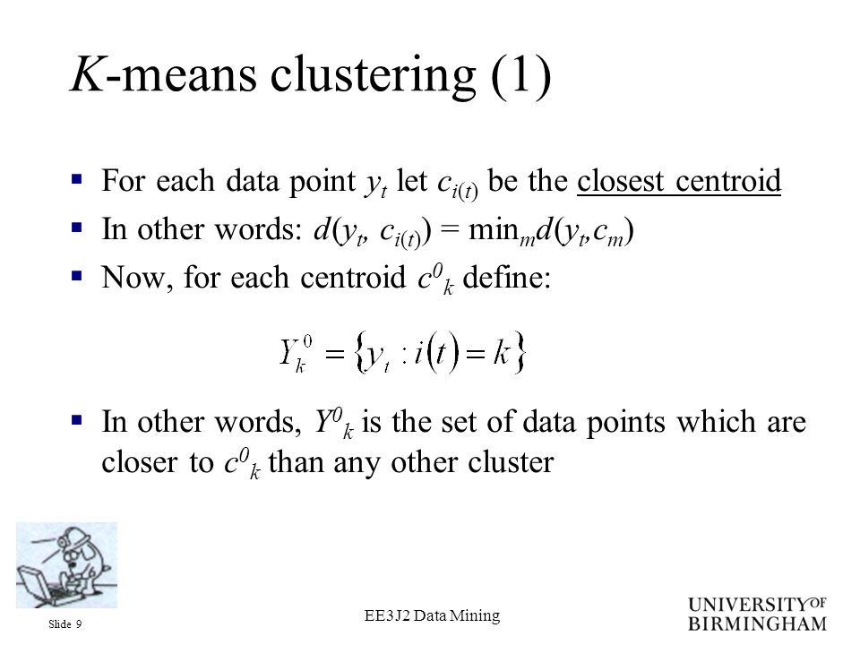 Slide 9 EE3J2 Data Mining K-means clustering (1)  For each data point y t let c i(t) be the closest centroid  In other words: d(y t, c i(t) ) = min m d(y t,c m )  Now, for each centroid c 0 k define:  In other words, Y 0 k is the set of data points which are closer to c 0 k than any other cluster