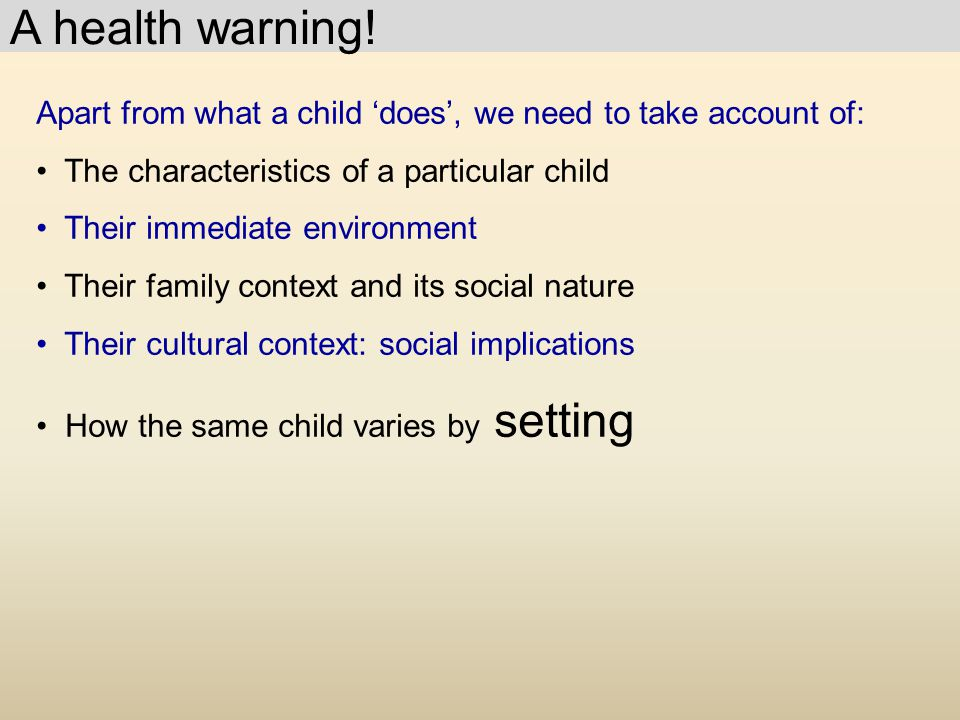Apart from what a child 'does', we need to take account of: The characteristics of a particular child Their immediate environment Their family context and its social nature Their cultural context: social implications How the same child varies by setting A health warning!