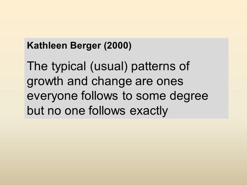 Kathleen Berger (2000) The typical (usual) patterns of growth and change are ones everyone follows to some degree but no one follows exactly
