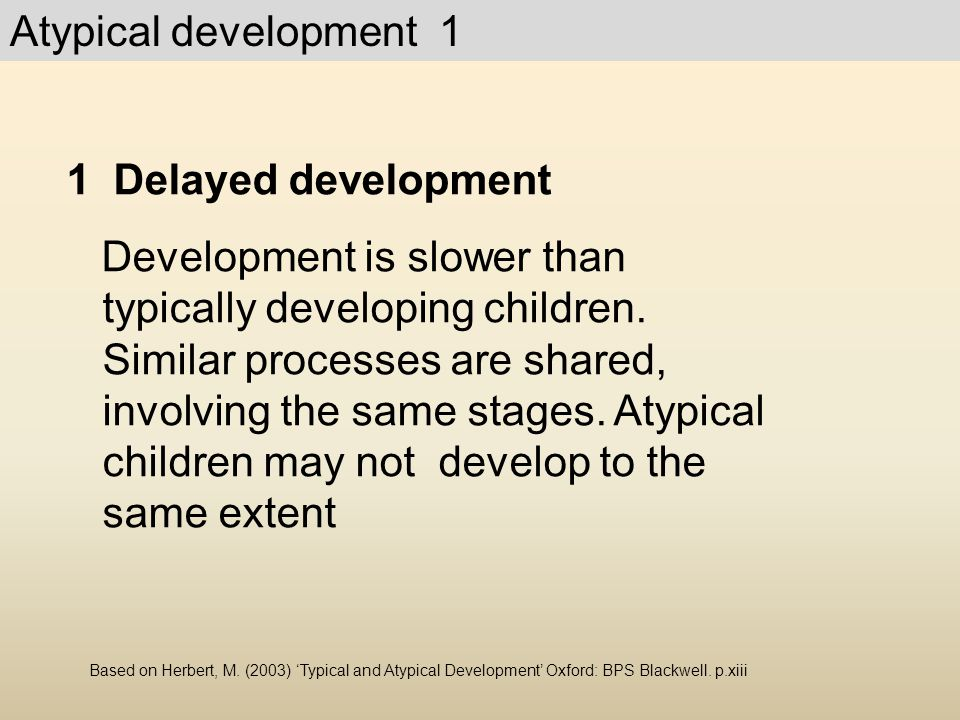 Atypical development 1 1 Delayed development Development is slower than typically developing children. Similar processes are shared, involving the sam