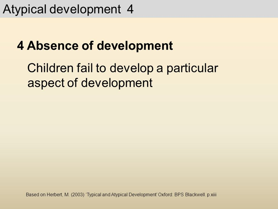 4 Absence of development Children fail to develop a particular aspect of development Based on Herbert, M. (2003) 'Typical and Atypical Development' Ox