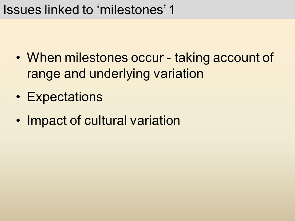 When milestones occur - taking account of range and underlying variation Expectations Impact of cultural variation Issues linked to 'milestones' 1