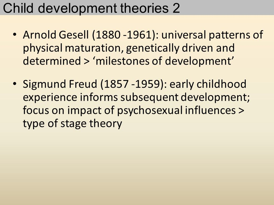 Arnold Gesell (1880 -1961): universal patterns of physical maturation, genetically driven and determined > 'milestones of development' Sigmund Freud (1857 -1959): early childhood experience informs subsequent development; focus on impact of psychosexual influences > type of stage theory Child development theories 2