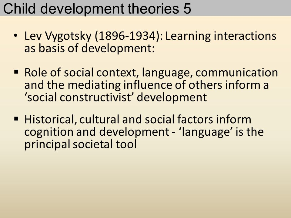 Lev Vygotsky (1896-1934): Learning interactions as basis of development:  Role of social context, language, communication and the mediating influence of others inform a 'social constructivist' development  Historical, cultural and social factors inform cognition and development - 'language' is the principal societal tool Child development theories 5