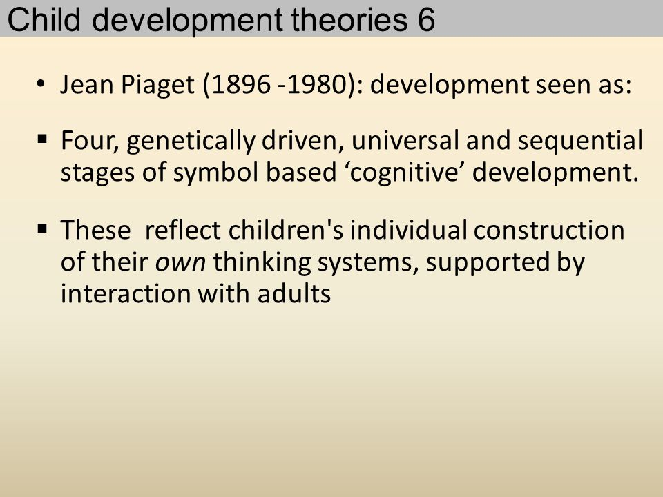 Jean Piaget (1896 -1980): development seen as:  Four, genetically driven, universal and sequential stages of symbol based 'cognitive' development.