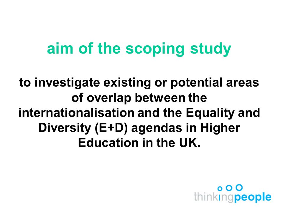aim of the scoping study to investigate existing or potential areas of overlap between the internationalisation and the Equality and Diversity (E+D) agendas in Higher Education in the UK.